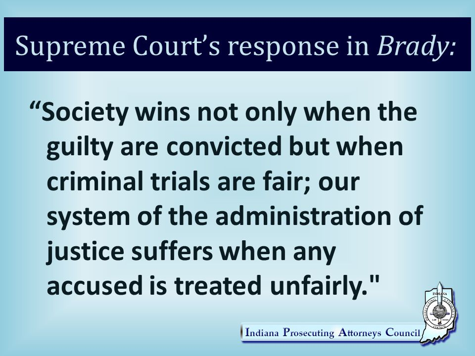 Supreme Court's response in Brady: Society wins not only when the guilty are convicted but when criminal trials are fair; our system of the administration of justice suffers when any accused is treated unfairly.