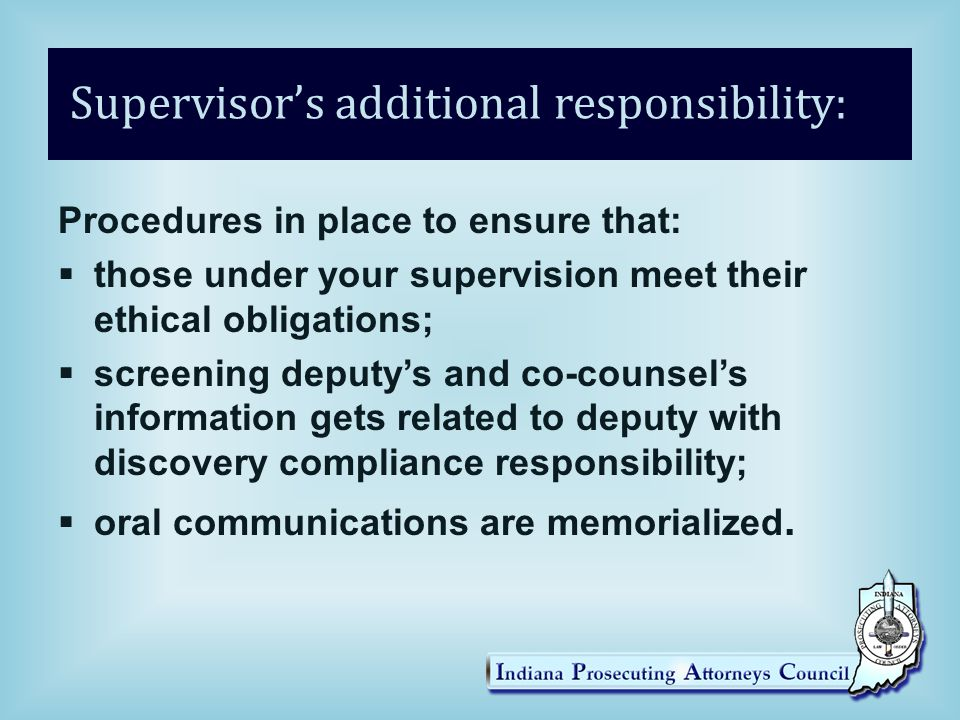 Supervisor's additional responsibility: Procedures in place to ensure that:  those under your supervision meet their ethical obligations;  screening deputy's and co-counsel's information gets related to deputy with discovery compliance responsibility;  oral communications are memorialized.
