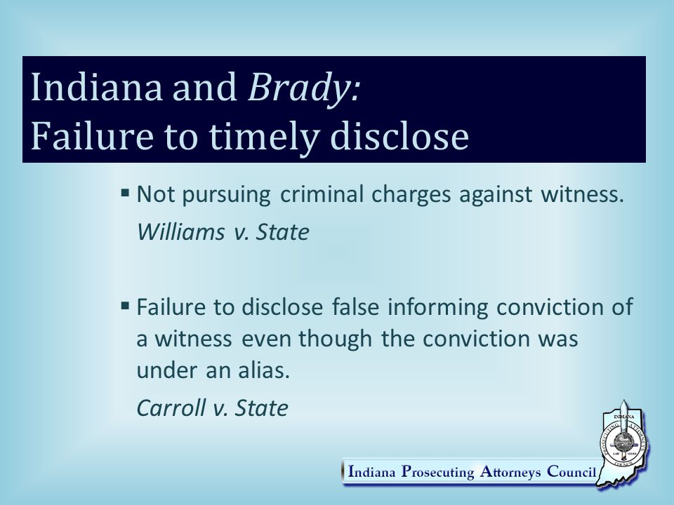 Indiana and Brady Each of the above were held not to technically be Brady violations because the defense eventually learned the information prior to close of evidence in the trials.