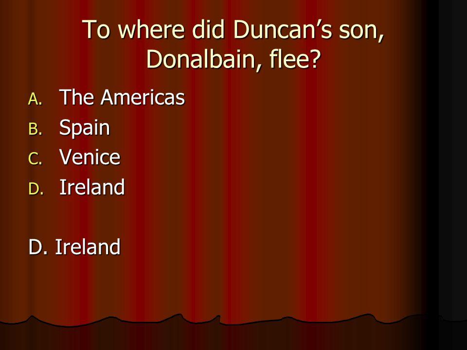 To where did Duncan's son, Donalbain, flee? A. The Americas B. Spain C. Venice D. Ireland