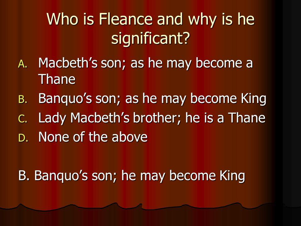 Who is Fleance and why is he significant? A. Macbeth's son; as he may become a Thane B. Banquo's son; as he may become King C. Lady Macbeth's brother;