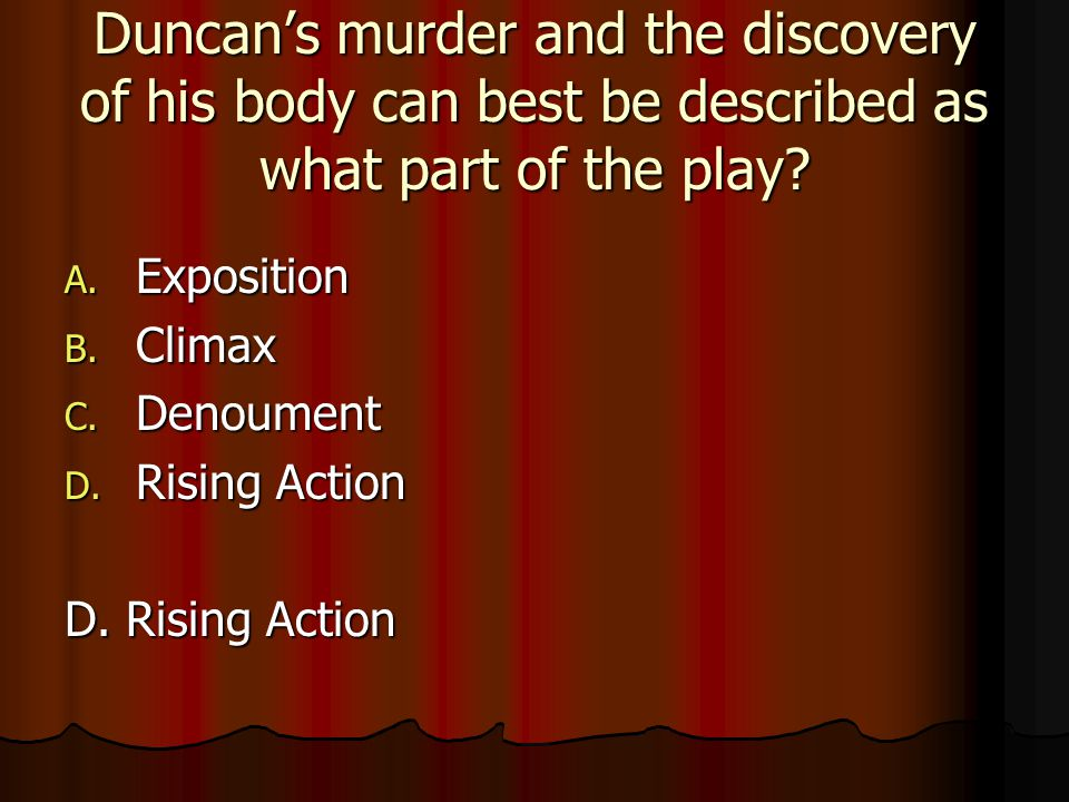 Duncan's murder and the discovery of his body can best be described as what part of the play? A. Exposition B. Climax C. Denoument D. Rising Action