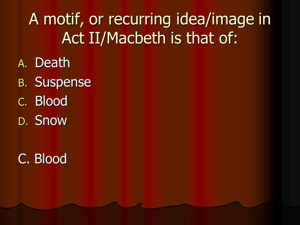 A motif, or recurring idea/image in Act II/Macbeth is that of: A. Death B. Suspense C. Blood D. Snow C. Blood