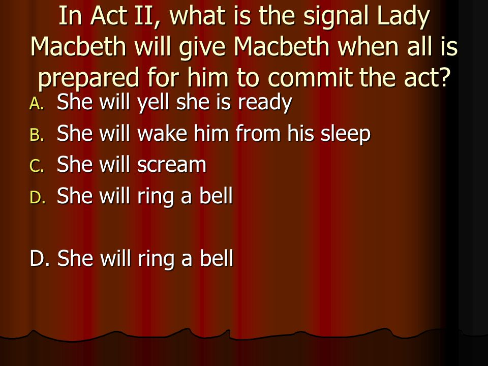 In Act II, what is the signal Lady Macbeth will give Macbeth when all is prepared for him to commit the act? A. She will yell she is ready B. She will