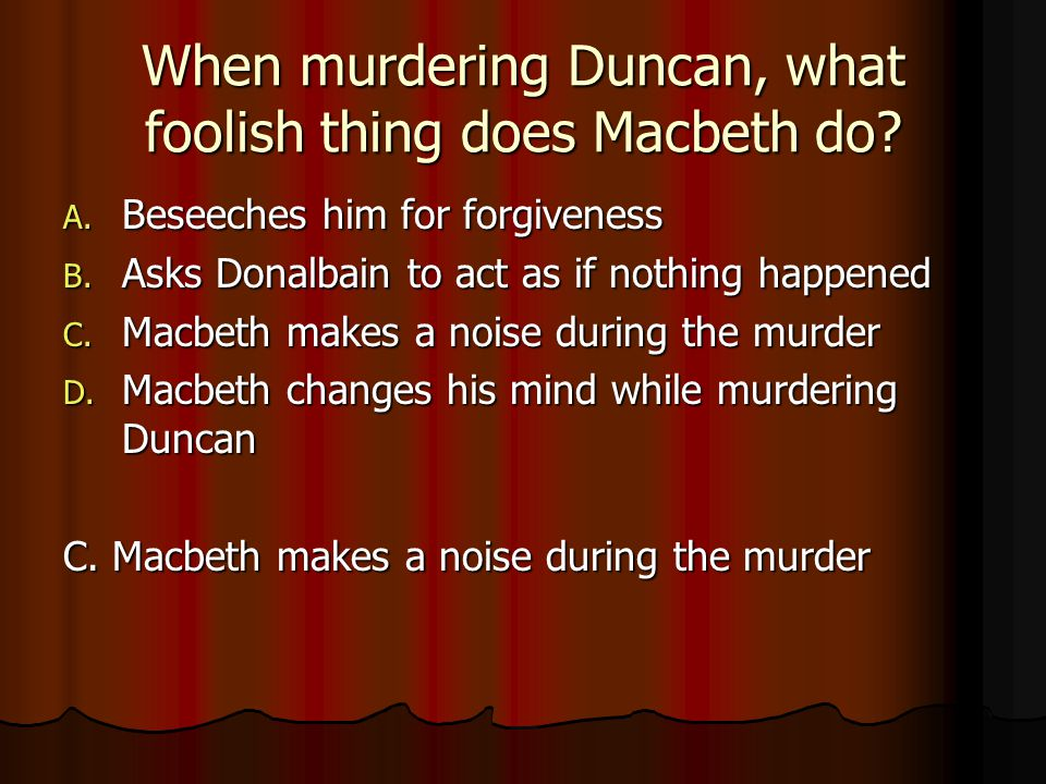 When murdering Duncan, what foolish thing does Macbeth do? A. Beseeches him for forgiveness B. Asks Donalbain to act as if nothing happened C. Macbeth
