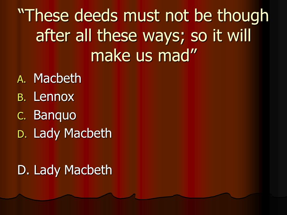 """""""These deeds must not be though after all these ways; so it will make us mad"""" A. Macbeth B. Lennox C. Banquo D. Lady Macbeth"""