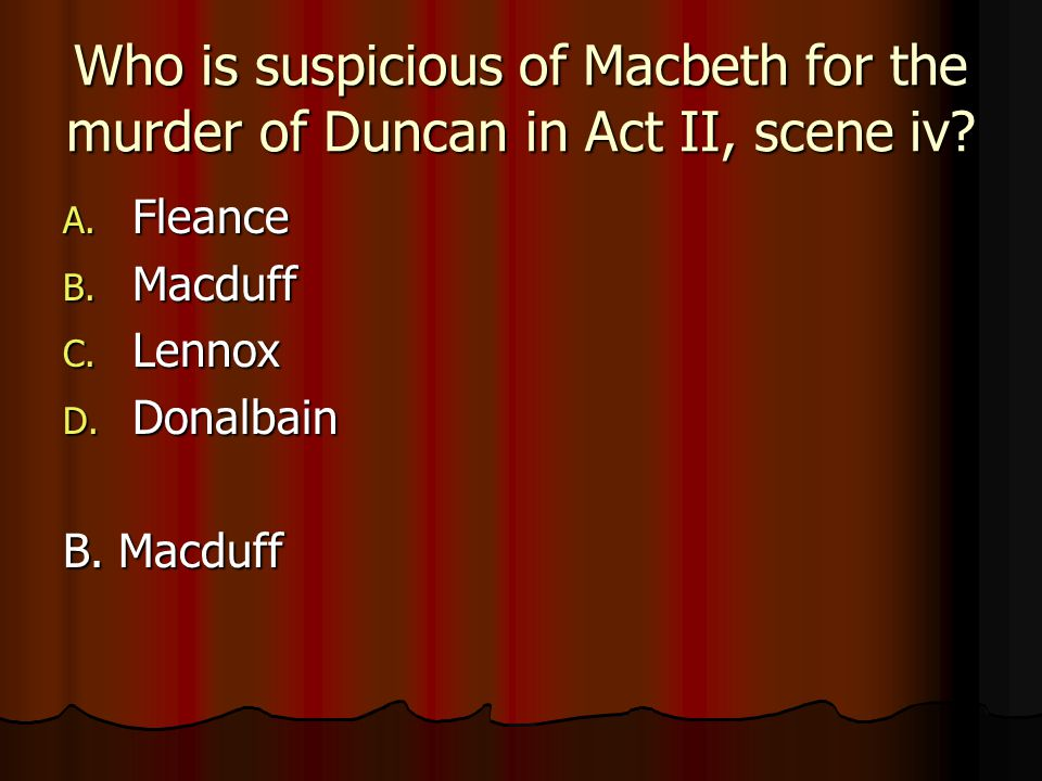 Who is suspicious of Macbeth for the murder of Duncan in Act II, scene iv? A. Fleance B. Macduff C. Lennox D. Donalbain B. Macduff