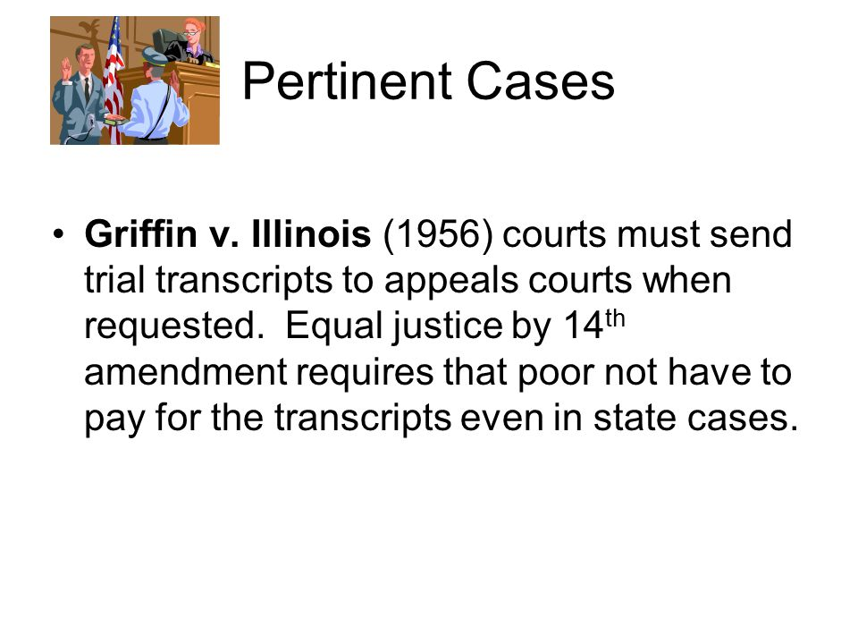 Pertinent Cases Griffin v. Illinois (1956) courts must send trial transcripts to appeals courts when requested. Equal justice by 14 th amendment requi