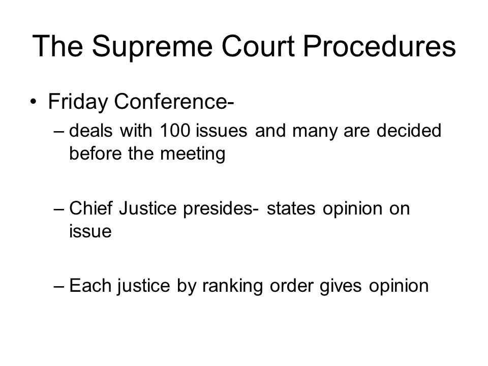 The Supreme Court Procedures Friday Conference- –deals with 100 issues and many are decided before the meeting –Chief Justice presides- states opinion on issue –Each justice by ranking order gives opinion