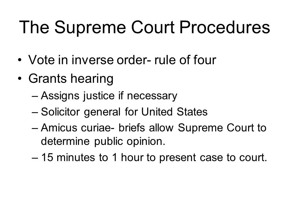 The Supreme Court Procedures Vote in inverse order- rule of four Grants hearing –Assigns justice if necessary –Solicitor general for United States –Amicus curiae- briefs allow Supreme Court to determine public opinion.