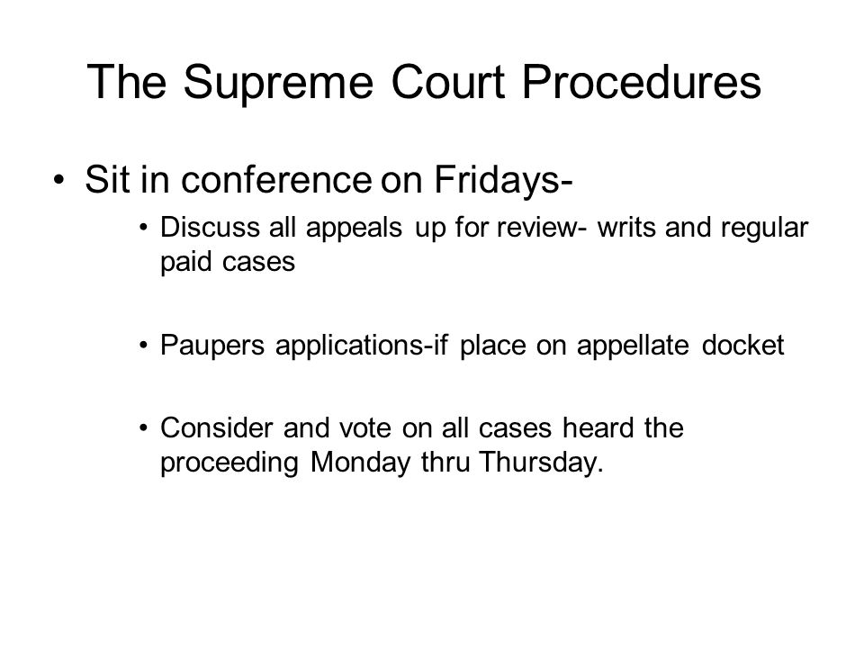 The Supreme Court Procedures Sit in conference on Fridays- Discuss all appeals up for review- writs and regular paid cases Paupers applications-if place on appellate docket Consider and vote on all cases heard the proceeding Monday thru Thursday.