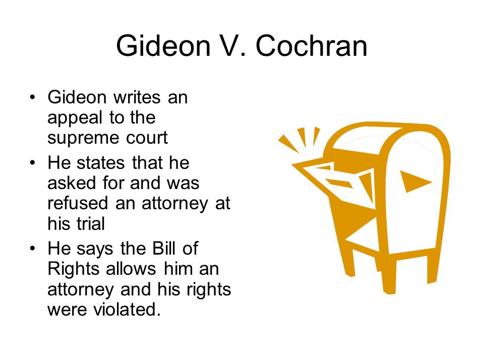 Gideon V. Cochran Gideon writes an appeal to the supreme court He states that he asked for and was refused an attorney at his trial He says the Bill o