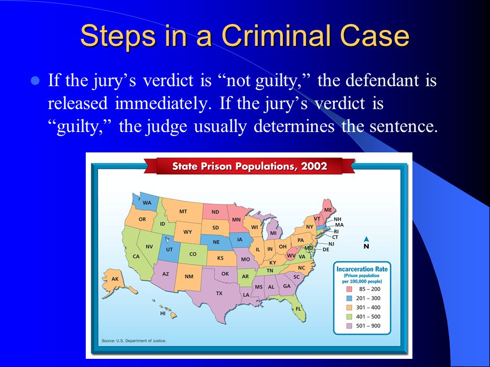Steps in a Criminal Case (Cont.) In felony cases, the defendant may choose between a jury trial and a bench trial heard by a judge. In jury trials, th