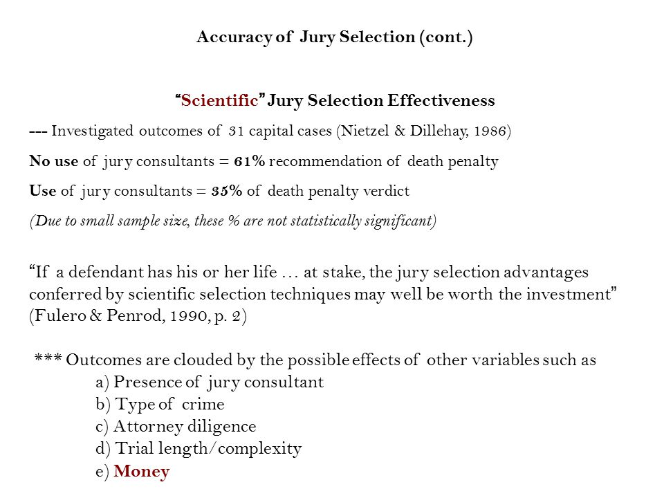 Accuracy of Jury Selection (cont.) Scientific Jury Selection Effectiveness --- Investigated outcomes of 31 capital cases (Nietzel & Dillehay, 1986) No use of jury consultants = 61% recommendation of death penalty Use of jury consultants = 35% of death penalty verdict (Due to small sample size, these % are not statistically significant) If a defendant has his or her life … at stake, the jury selection advantages conferred by scientific selection techniques may well be worth the investment (Fulero & Penrod, 1990, p.