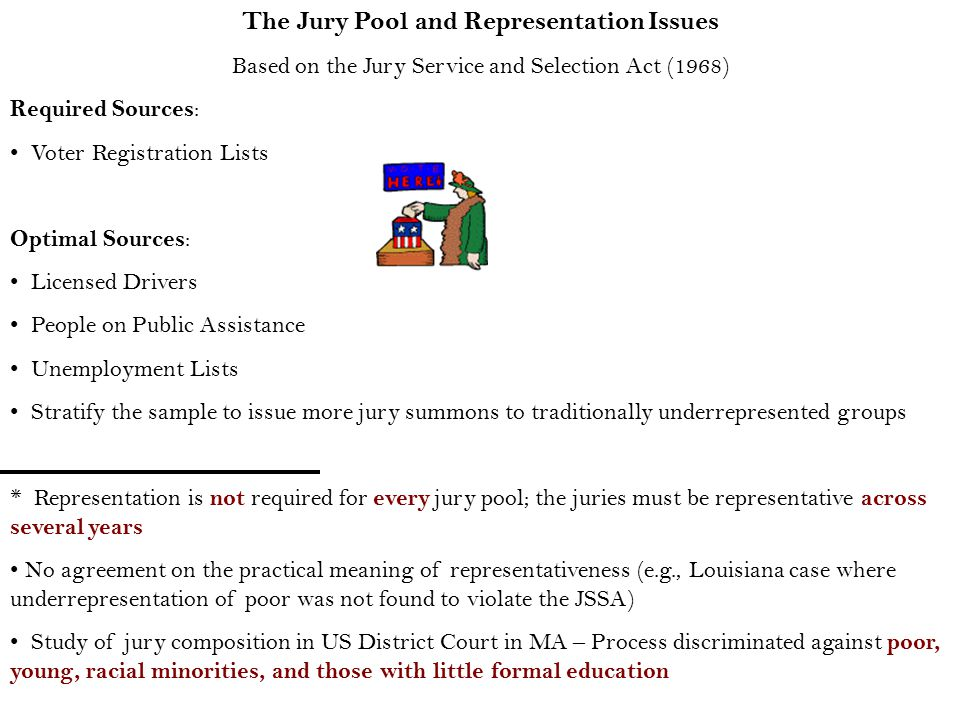 The Jury Pool and Representation Issues Based on the Jury Service and Selection Act (1968) Required Sources : Voter Registration Lists Optimal Sources : Licensed Drivers People on Public Assistance Unemployment Lists Stratify the sample to issue more jury summons to traditionally underrepresented groups * Representation is not required for every jury pool; the juries must be representative across several years No agreement on the practical meaning of representativeness (e.g., Louisiana case where underrepresentation of poor was not found to violate the JSSA) Study of jury composition in US District Court in MA – Process discriminated against poor, young, racial minorities, and those with little formal education