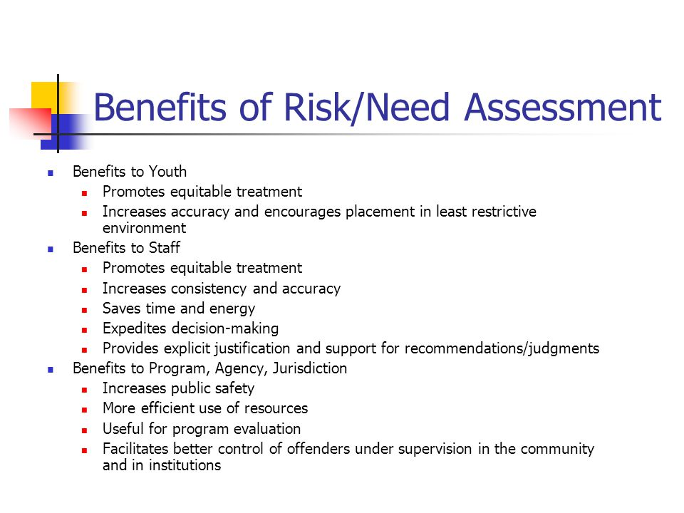 Benefits of Risk/Need Assessment Benefits to Youth Promotes equitable treatment Increases accuracy and encourages placement in least restrictive environment Benefits to Staff Promotes equitable treatment Increases consistency and accuracy Saves time and energy Expedites decision-making Provides explicit justification and support for recommendations/judgments Benefits to Program, Agency, Jurisdiction Increases public safety More efficient use of resources Useful for program evaluation Facilitates better control of offenders under supervision in the community and in institutions