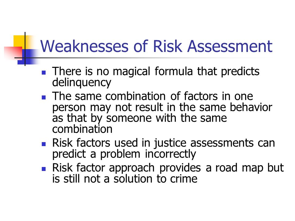 Weaknesses of Risk Assessment There is no magical formula that predicts delinquency The same combination of factors in one person may not result in the same behavior as that by someone with the same combination Risk factors used in justice assessments can predict a problem incorrectly Risk factor approach provides a road map but is still not a solution to crime
