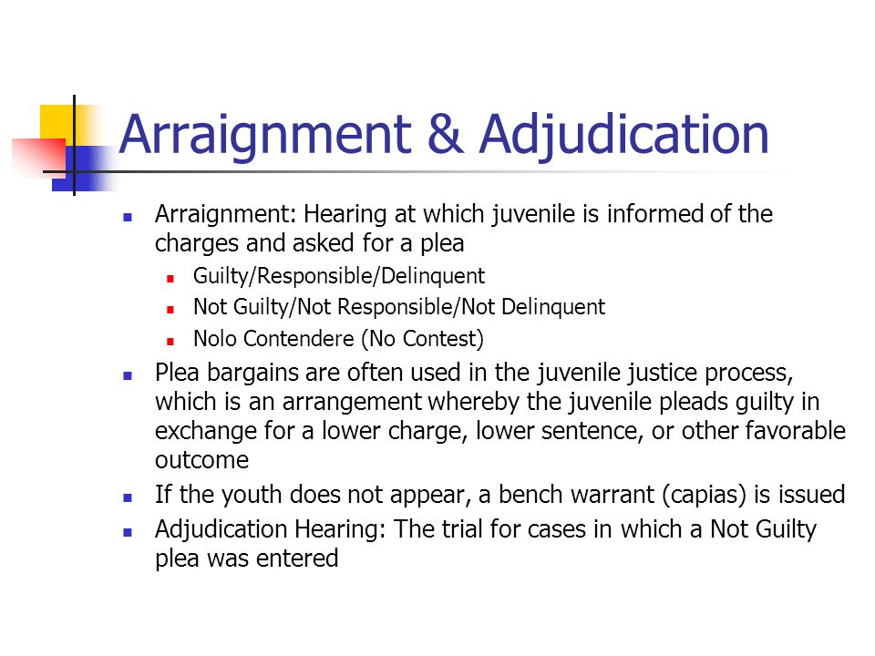 Arraignment & Adjudication Arraignment: Hearing at which juvenile is informed of the charges and asked for a plea Guilty/Responsible/Delinquent Not Guilty/Not Responsible/Not Delinquent Nolo Contendere (No Contest) Plea bargains are often used in the juvenile justice process, which is an arrangement whereby the juvenile pleads guilty in exchange for a lower charge, lower sentence, or other favorable outcome If the youth does not appear, a bench warrant (capias) is issued Adjudication Hearing: The trial for cases in which a Not Guilty plea was entered