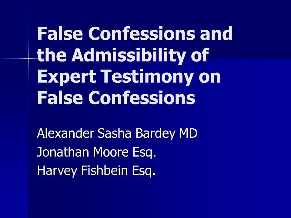 False Confessions and the Admissibility of Expert Testimony on False Confessions Alexander Sasha Bardey MD Jonathan Moore Esq.