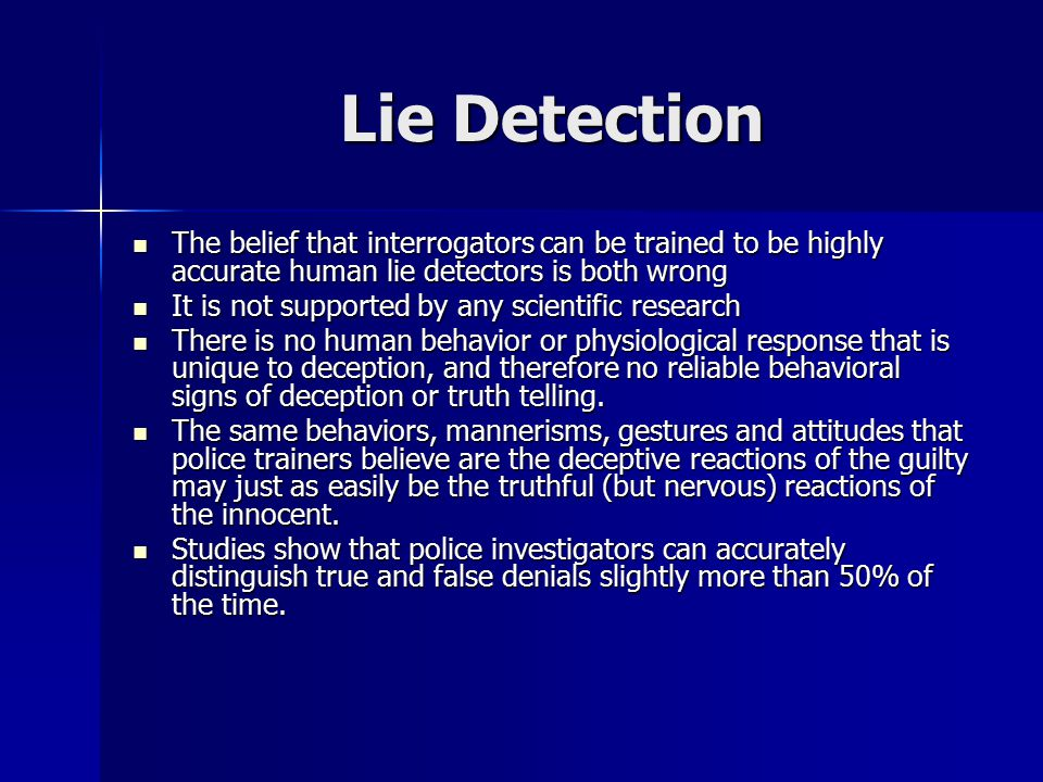 Lie Detection The belief that interrogators can be trained to be highly accurate human lie detectors is both wrong The belief that interrogators can be trained to be highly accurate human lie detectors is both wrong It is not supported by any scientific research It is not supported by any scientific research There is no human behavior or physiological response that is unique to deception, and therefore no reliable behavioral signs of deception or truth telling.