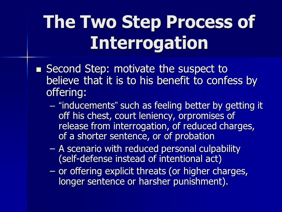 The Two Step Process of Interrogation First Step: convince the suspect that he is caught by First Step: convince the suspect that he is caught by –rep