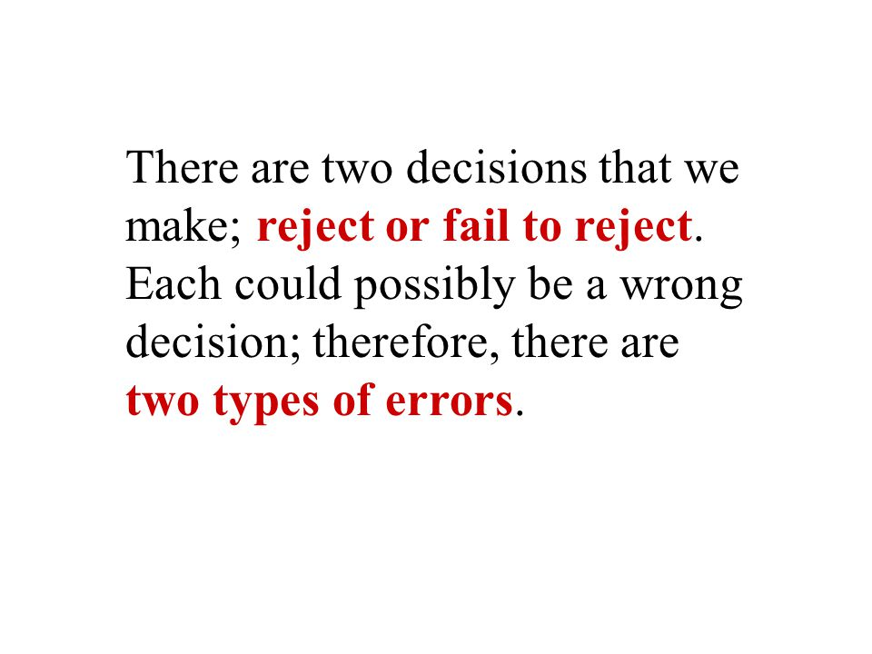 There are two decisions that we make; reject or fail to reject.
