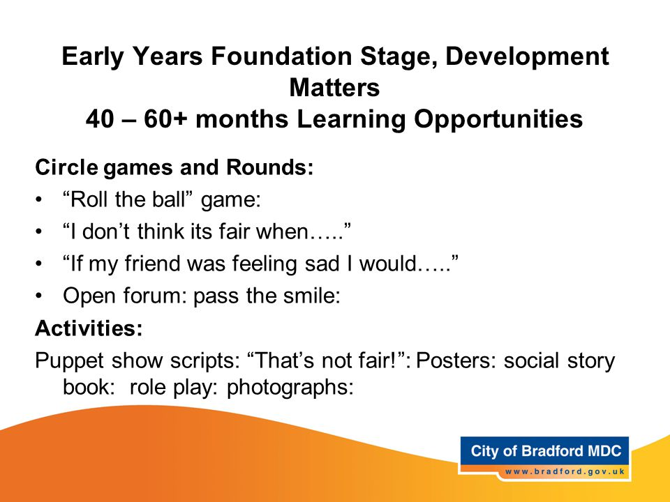 Early Years Foundation Stage, Development Matters 40 – 60+ months Learning Opportunities Circle games and Rounds: Roll the ball game: I don't think its fair when….. If my friend was feeling sad I would….. Open forum: pass the smile: Activities: Puppet show scripts: That's not fair! : Posters: social story book: role play: photographs: