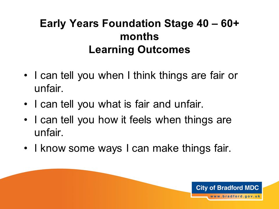 Early Years Foundation Stage 40 – 60+ months Learning Outcomes I can tell you when I think things are fair or unfair. I can tell you what is fair and