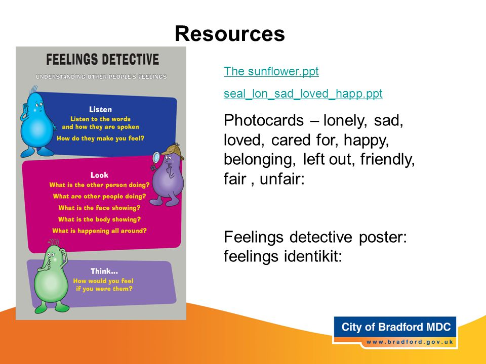 Resources The sunflower.ppt seal_lon_sad_loved_happ.ppt Photocards – lonely, sad, loved, cared for, happy, belonging, left out, friendly, fair, unfair