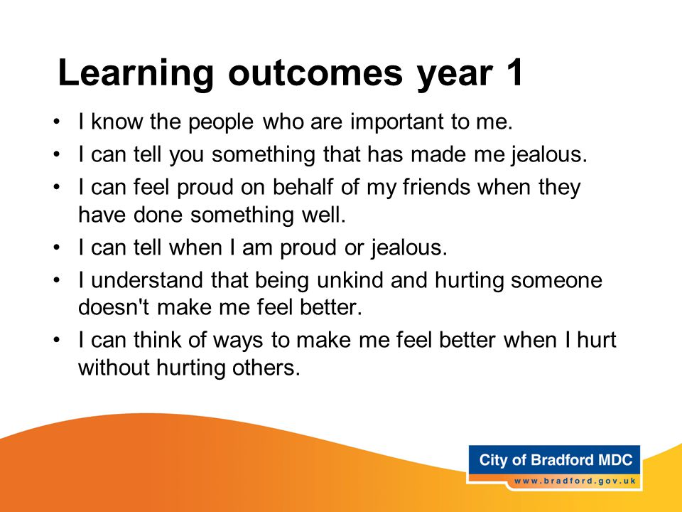 Learning outcomes year 1 I know the people who are important to me. I can tell you something that has made me jealous. I can feel proud on behalf of m