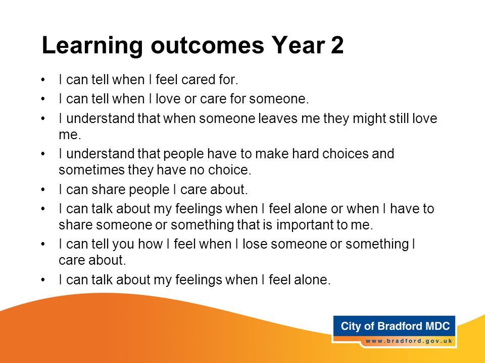 Learning outcomes Year 2 I can tell when I feel cared for. I can tell when I love or care for someone. I understand that when someone leaves me they m