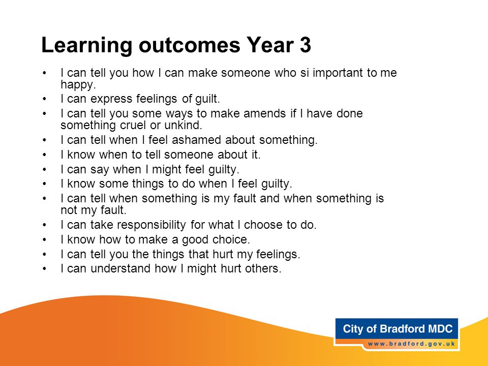 Learning outcomes Year 3 I can tell you how I can make someone who si important to me happy. I can express feelings of guilt. I can tell you some ways
