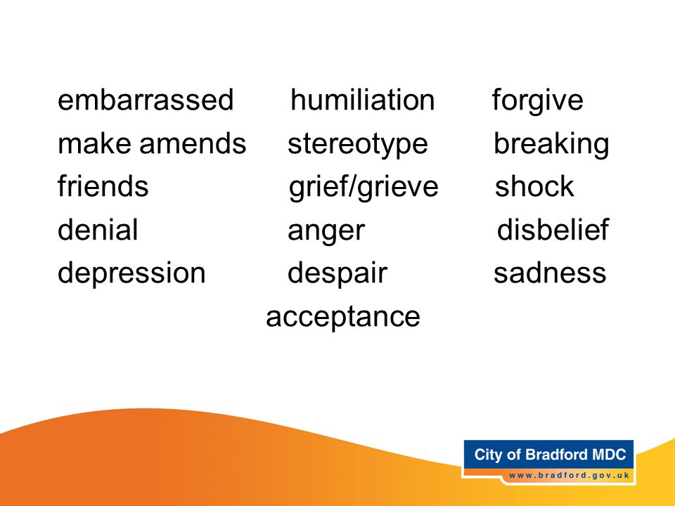 Key vocabulary – Years 5 + 6 embarrassed humiliation forgive make amends stereotype breaking friends grief/grieve shock denial anger disbelief depress