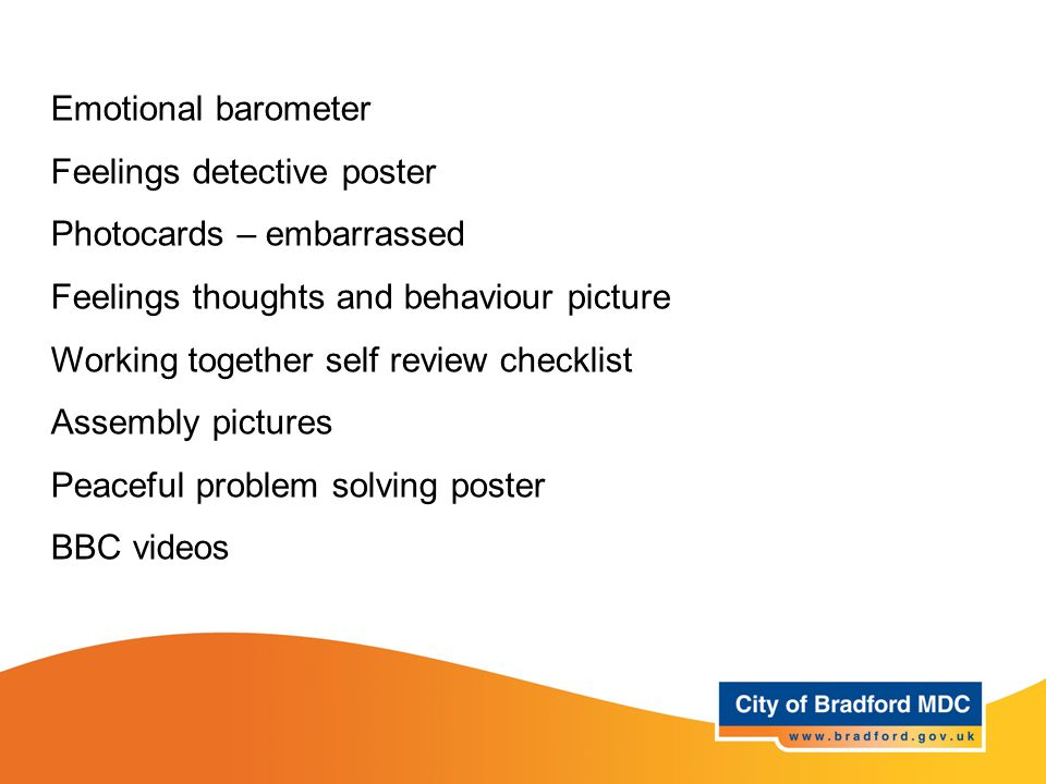 Resources Year 5 and 6 Emotional barometer Feelings detective poster Photocards – embarrassed Feelings thoughts and behaviour picture Working together self review checklist Assembly pictures Peaceful problem solving poster BBC videos