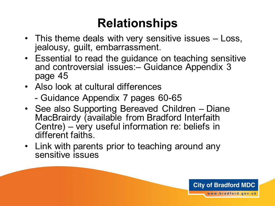 Relationships This theme deals with very sensitive issues – Loss, jealousy, guilt, embarrassment. Essential to read the guidance on teaching sensitive