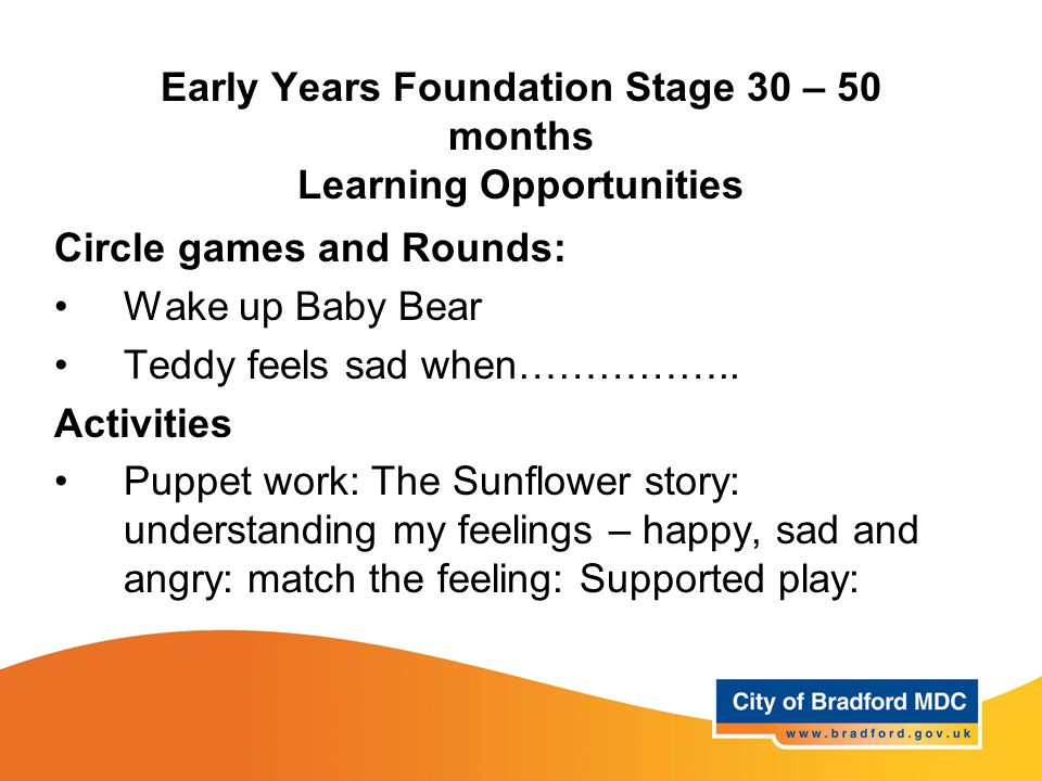 Early Years Foundation Stage 30 – 50 months Learning Opportunities Circle games and Rounds: Wake up Baby Bear Teddy feels sad when…………….. Activities P