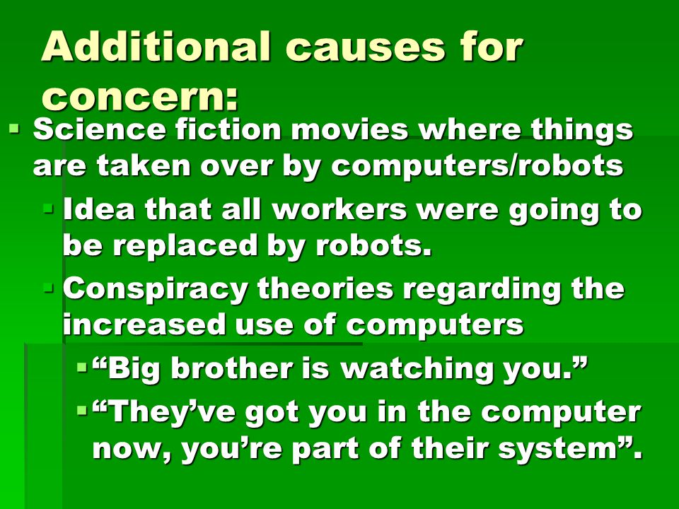 Additional causes for concern:  Science fiction movies where things are taken over by computers/robots  Idea that all workers were going to be replaced by robots.