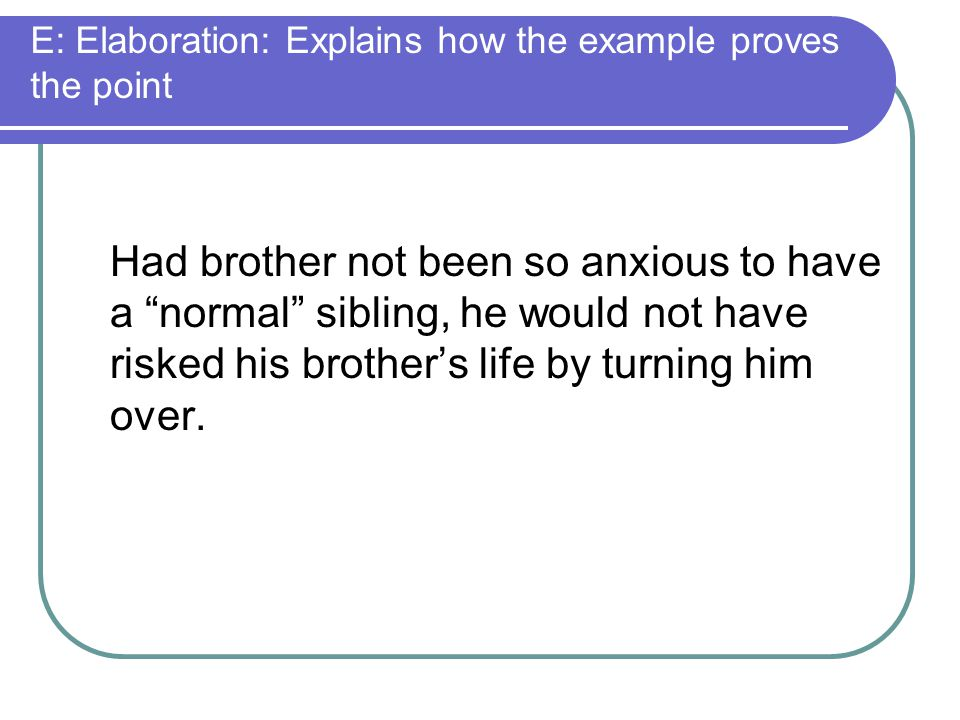 """E: Elaboration: Explains how the example proves the point Had brother not been so anxious to have a """"normal"""" sibling, he would not have risked his bro"""