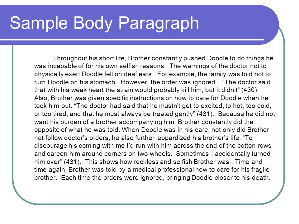 Sample Body Paragraph Throughout his short life, Brother constantly pushed Doodle to do things he was incapable of for his own selfish reasons. The wa