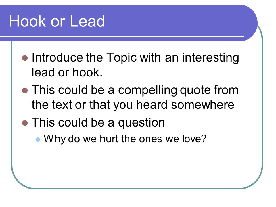 Hook or Lead Introduce the Topic with an interesting lead or hook. This could be a compelling quote from the text or that you heard somewhere This cou