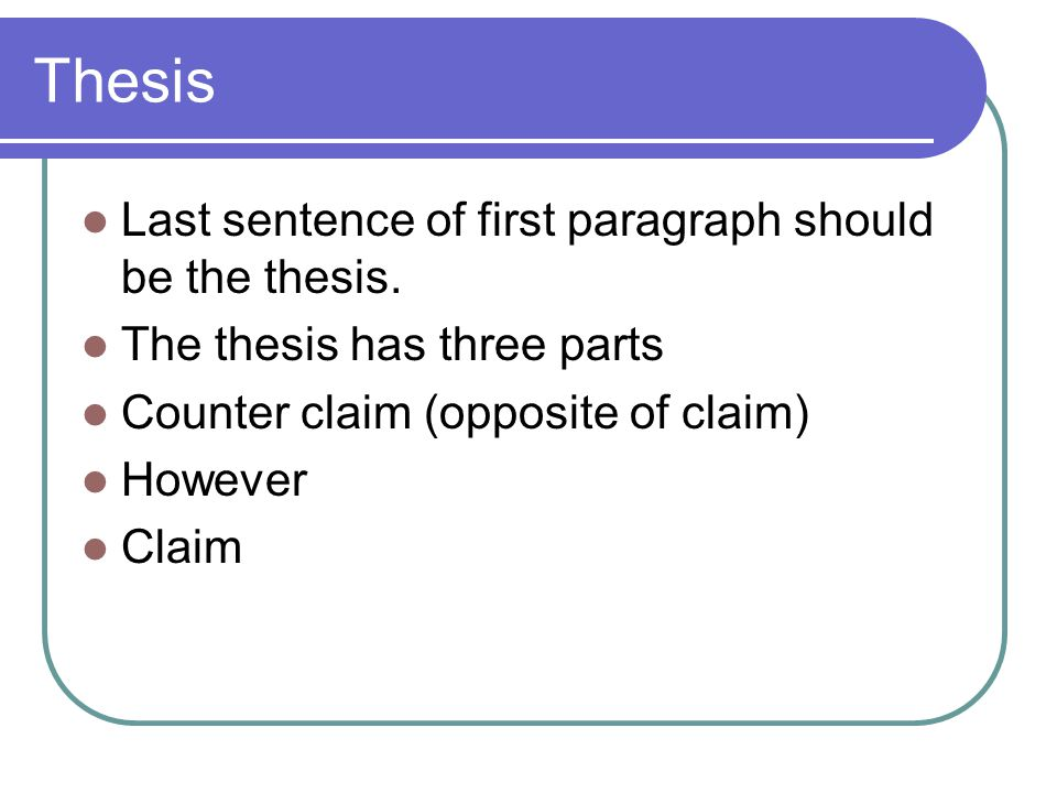 Thesis Last sentence of first paragraph should be the thesis. The thesis has three parts Counter claim (opposite of claim) However Claim