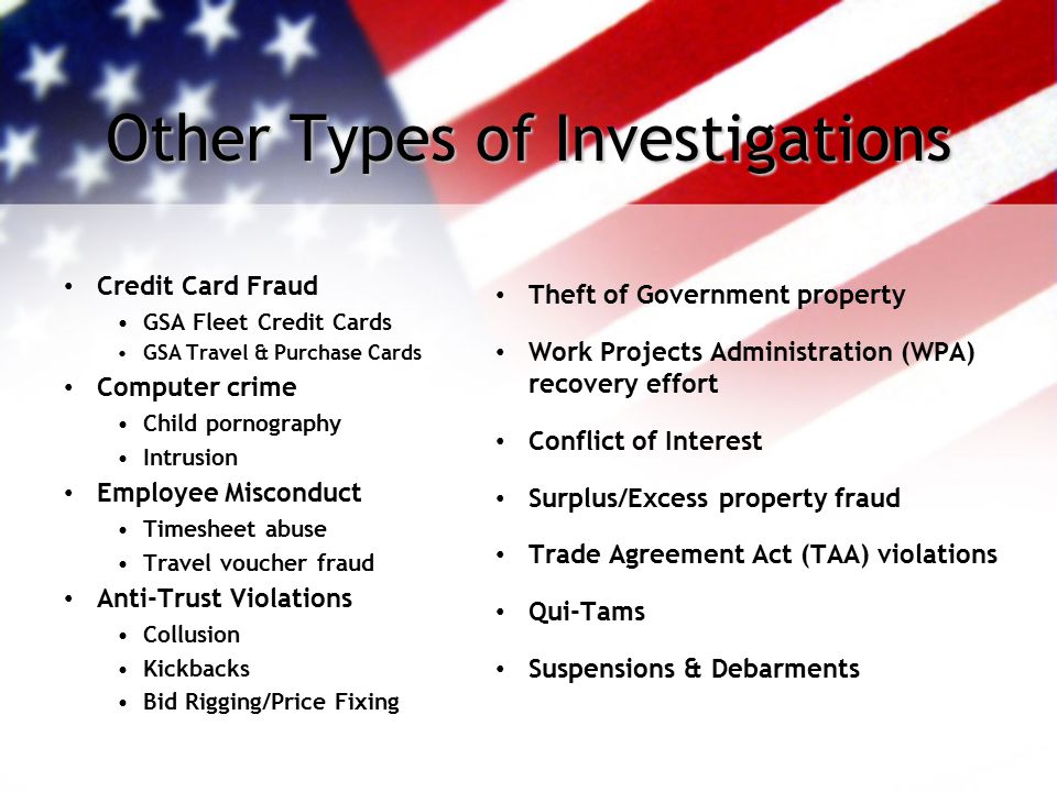 Other Types of Investigations Credit Card Fraud GSA Fleet Credit Cards GSA Travel & Purchase Cards Computer crime Child pornography Intrusion Employee Misconduct Timesheet abuse Travel voucher fraud Anti-Trust Violations Collusion Kickbacks Bid Rigging/Price Fixing Theft of Government property Work Projects Administration (WPA) recovery effort Conflict of Interest Surplus/Excess property fraud Trade Agreement Act (TAA) violations Qui-Tams Suspensions & Debarments
