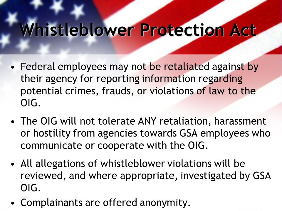 Whistleblower Protection Act Federal employees may not be retaliated against by their agency for reporting information regarding potential crimes, frauds, or violations of law to the OIG.