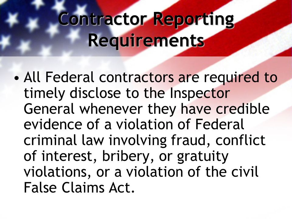 Contractor Reporting Requirements All Federal contractors are required to timely disclose to the Inspector General whenever they have credible evidence of a violation of Federal criminal law involving fraud, conflict of interest, bribery, or gratuity violations, or a violation of the civil False Claims Act.