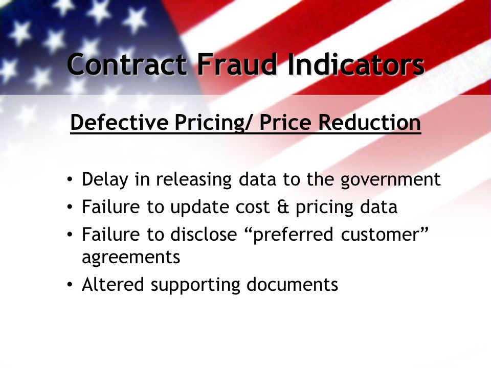 Contract Fraud Indicators Defective Pricing/ Price Reduction Delay in releasing data to the government Failure to update cost & pricing data Failure to disclose preferred customer agreements Altered supporting documents