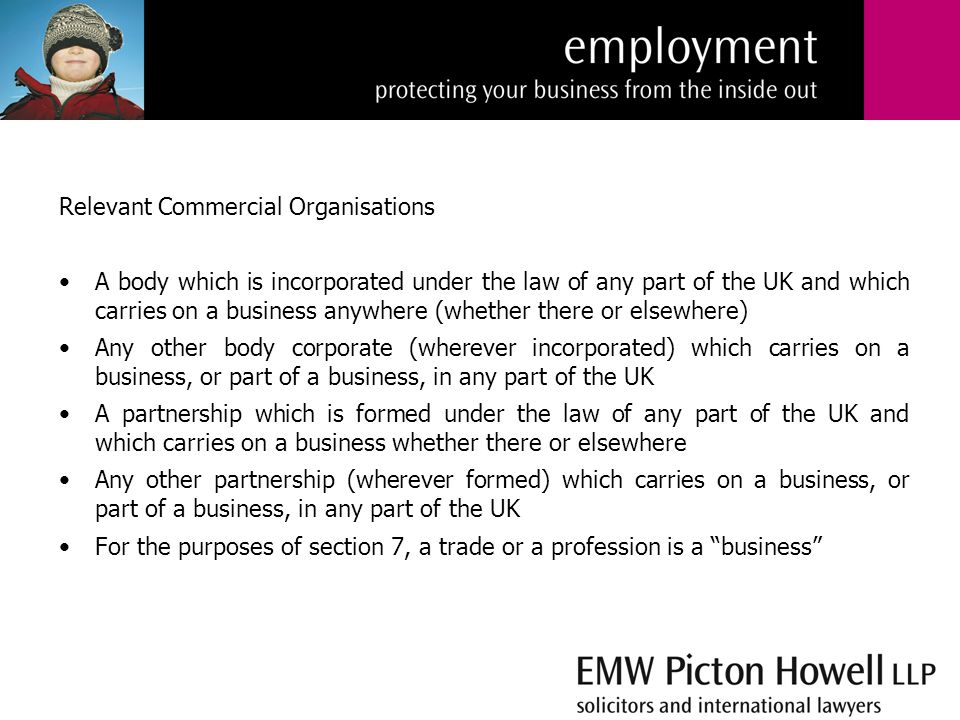 Relevant Commercial Organisations A body which is incorporated under the law of any part of the UK and which carries on a business anywhere (whether there or elsewhere) Any other body corporate (wherever incorporated) which carries on a business, or part of a business, in any part of the UK A partnership which is formed under the law of any part of the UK and which carries on a business whether there or elsewhere Any other partnership (wherever formed) which carries on a business, or part of a business, in any part of the UK For the purposes of section 7, a trade or a profession is a business