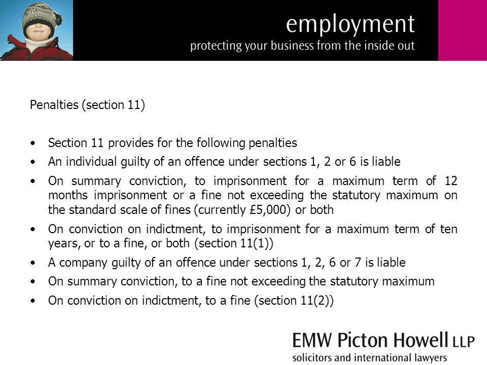 Penalties (section 11) Section 11 provides for the following penalties An individual guilty of an offence under sections 1, 2 or 6 is liable On summary conviction, to imprisonment for a maximum term of 12 months imprisonment or a fine not exceeding the statutory maximum on the standard scale of fines (currently £5,000) or both On conviction on indictment, to imprisonment for a maximum term of ten years, or to a fine, or both (section 11(1)) A company guilty of an offence under sections 1, 2, 6 or 7 is liable On summary conviction, to a fine not exceeding the statutory maximum On conviction on indictment, to a fine (section 11(2))
