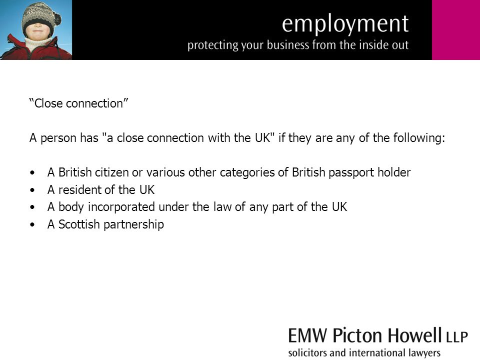Close connection A person has a close connection with the UK if they are any of the following: A British citizen or various other categories of British passport holder A resident of the UK A body incorporated under the law of any part of the UK A Scottish partnership