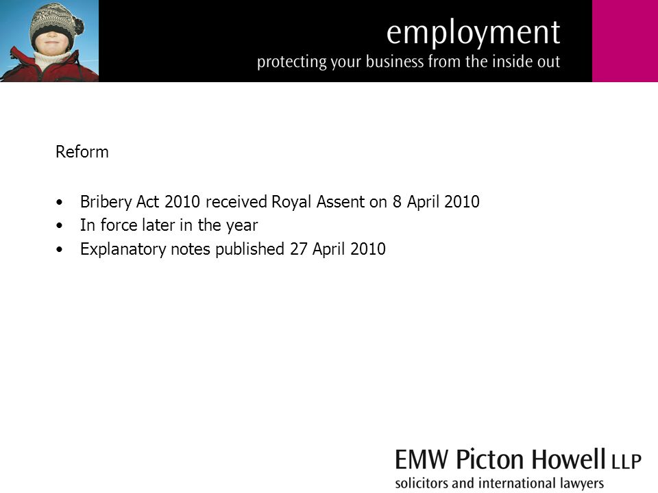 Reform Bribery Act 2010 received Royal Assent on 8 April 2010 In force later in the year Explanatory notes published 27 April 2010