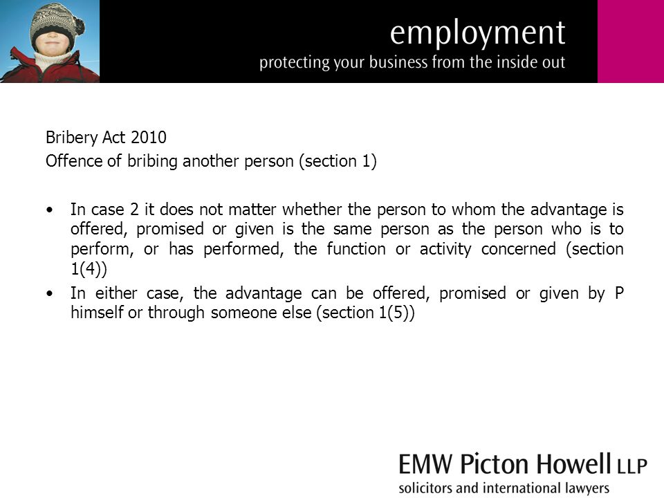 Bribery Act 2010 Offence of bribing another person (section 1) In case 2 it does not matter whether the person to whom the advantage is offered, promised or given is the same person as the person who is to perform, or has performed, the function or activity concerned (section 1(4)) In either case, the advantage can be offered, promised or given by P himself or through someone else (section 1(5))